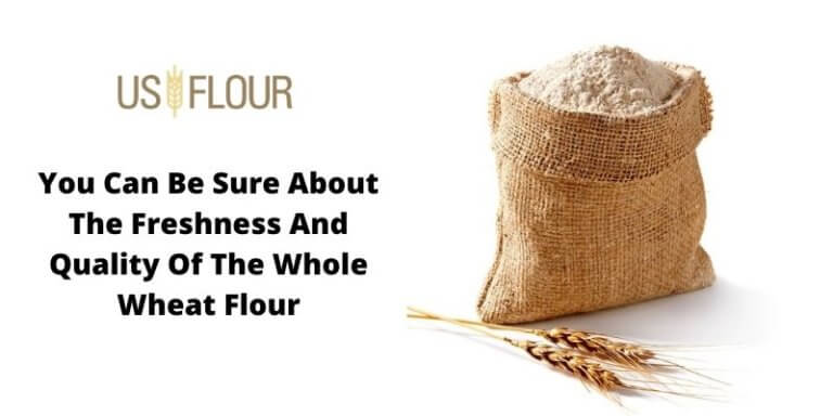 You Can Be Sure About The Freshness And Quality Of The Whole Wheat Flour